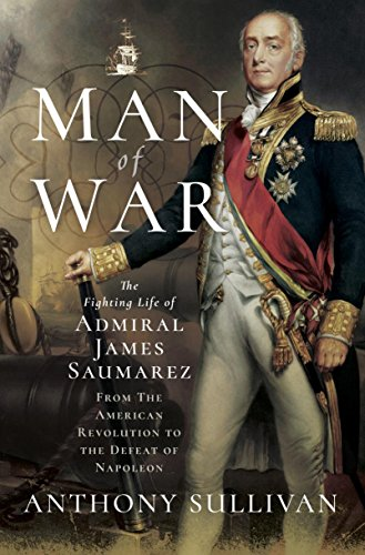 Man of War: The Fighting Life of Admiral James Saumarez: From The American Revolution to the Defeat of Napoleon