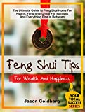 Feng Shui Tips For Wealth And Happiness: The Ultimate Guide to Feng Shui Home For Health, Feng Shui Office For Success And Everything Else In Between (Your Total Success Series Book 13)