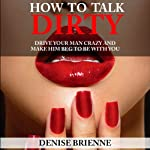 How to Talk Dirty: A Guide for Women: Drive Your Man Crazy And Make Him Beg To Be With You | Denise Brienne