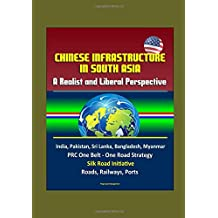 Chinese Infrastructure in South Asia: A Realist and Liberal Perspective, India, Pakistan, Sri Lanka, Bangladesh, Myanmar, PRC One Belt - One Road Strategy, Silk Road Initiative, Roads, Railways, Ports