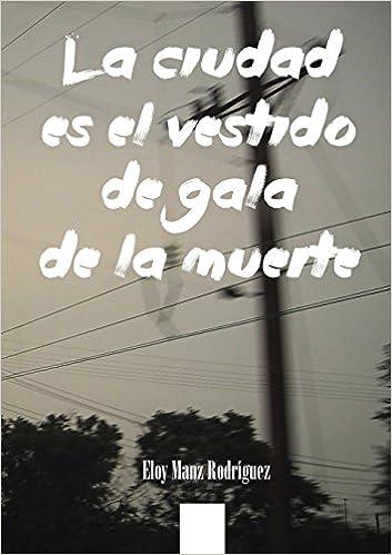 La Ciudad Es El Vestido de Gala de La Muerte (Spanish Edition): Eloy Manz Rodraguez: 9781291858044: Amazon.com: Books