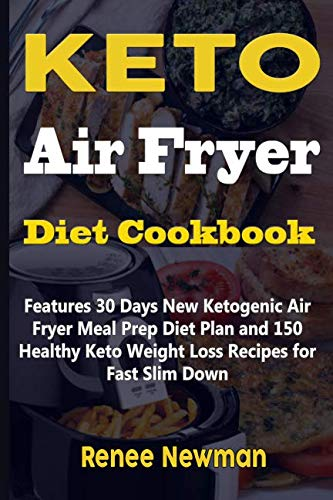 Keto Air Fryer Diet Cookbook: Features 30 Days New Ketogenic Air Fryer Meal Prep Diet Plan and 150 Healthy Keto Weight Loss Recipes for Fast Slim Down by Renee Newman