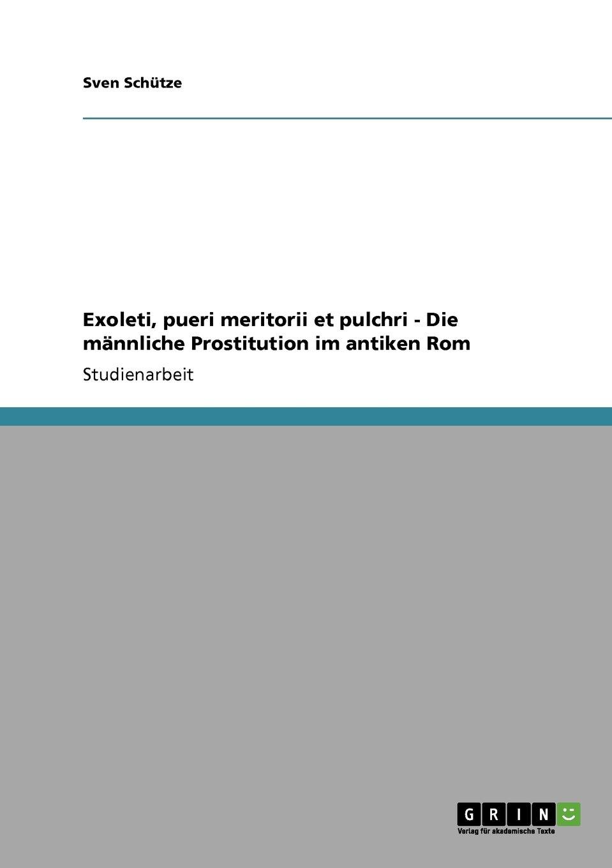 Exoleti, pueri meritorii et pulchri - Die männliche Prostitution im antiken Rom