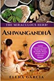 Ashwagandha: The Miraculous Herb!: Holistic Solutions & Proven Healing Recipes for Health, Beauty