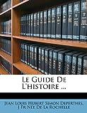 Le Guide de L'Histoire, Jean Louis Hubert Simon Deperthes and J. Née De La Rochelle, 1146598149