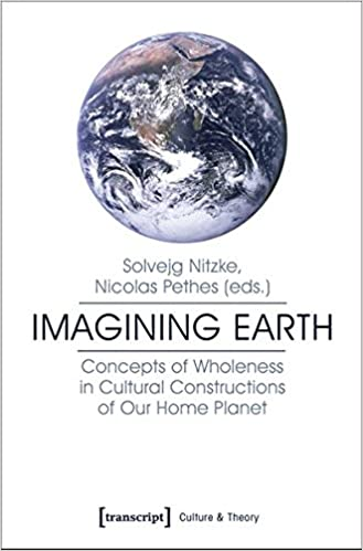 Imagining Earth: Concepts of Wholeness in Cultural Constructions of Our Home Planet (Culture Theory Series)