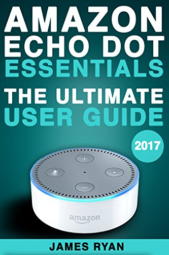 Amazon Echo Dot Essentials: The Ultimate User Guide & Manual To Alexa 2017