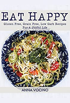 Eat Happy: Gluten Free, Grain Free, Low Carb Recipes For A Joyful Life by [Vocino, Anna]