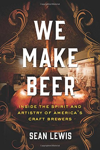 We Make Beer: Inside the Spirit and Artistry of America's Craft Brewers by Sean Lewis