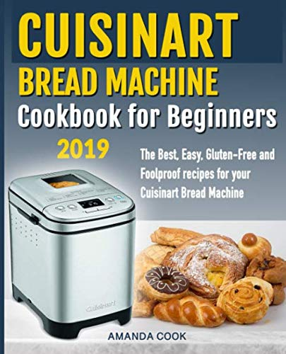 Cuisinart Bread Machine Cookbook for beginners: The Best, Easy, Gluten-Free and Foolproof recipes for your Cuisinart Bread Machine by Independently published