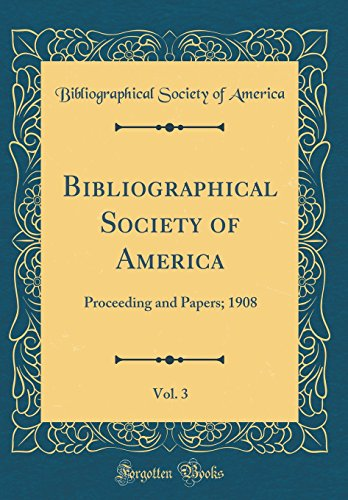 Bibliographical Society of America, Vol. 3: Proceeding and Papers; 1908 (Classic Reprint)