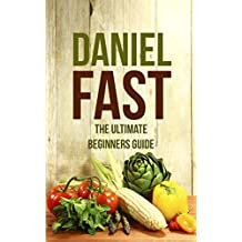 Daniel Fast Diet:  The Ultimate Beginners Guide. Lose Weight, Strengthen Your Spirit, Feel Great