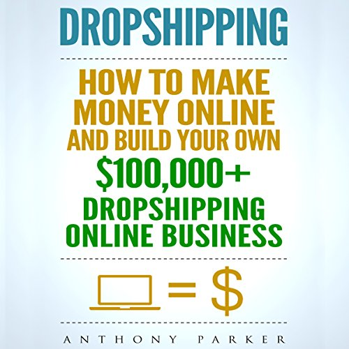 Dropshipping: How To Make Money Online & Build Your Own $100,000+ Dropshipping Online Business