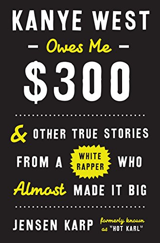 (Kanye West Owes Me $300: And Other True Stories from a White Rapper Who Almost Made It Big )