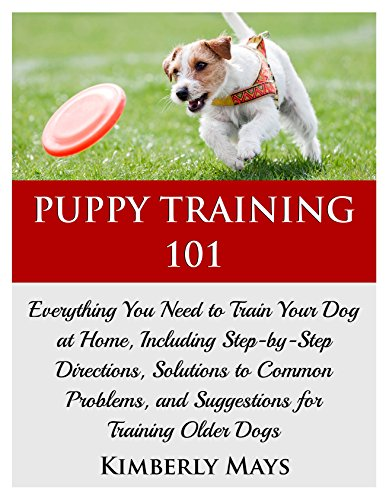 Puppy Training 101: Everything You Need to Train Your Dog at Home, Including Step-by-Step Directions, Solutions to Common Problems, and Suggestions for ... tricks,train your dog,Puppy training books) by [Mays, Kimberly, training, Puppy]