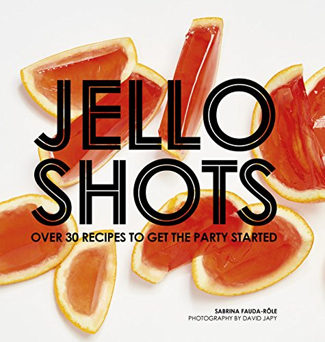 Jello Shots: Over 30 Recipes to Get the Party Started by Sabrina Fauda-Role