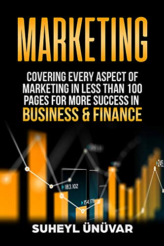 Marketing: Covering Every Aspect Of Marketing In 100 Pages Or Less For More Success In Business & Finance (Marketing, Accounting, Personal Finance, Financial, ... Money, Leadership, Influence, Advertising)