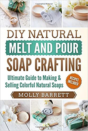 Diy Natural Melt And Pour Soap Crafting Ultimate Guide To Making