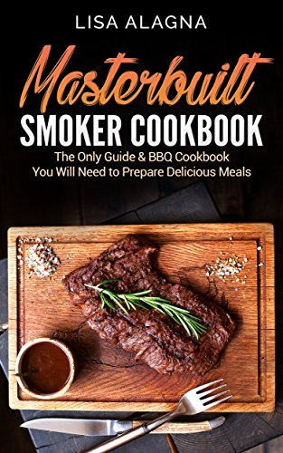 Masterbuilt Smoker Cookbook: The Only Guide & BBQ Cookbook You Will Need To Prepare Delicious Meals by Lisa Alagna