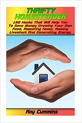 Thrifty Homesteader: 150 Hacks That Will Help You To Save Money Growing Your Own Food, Repairing Home, Raising Livestock And Generating Energy (Homesteading Books)