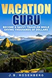 Vacation Guru: Become a Savvy Traveler While Saving Thousands of Dollars