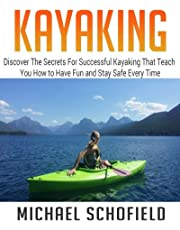 Kayaking: Discover The Secrets For Successful Kayaking That Teach You How to Have Fun and Stay Safe Every Time