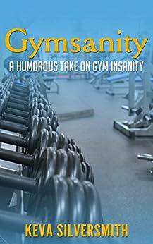 Gymsanity: A humorous take on gym insanity by [Silversmith, Keva]