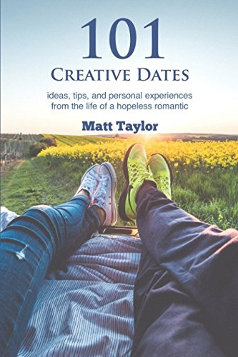 101 Creative Dates: ideas, tips, and personal experiences from the life of a hopeless romantic (Bucket List Ideas With Your Best Friend)