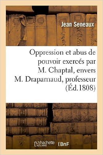 Livre gratuits Oppression et abus de pouvoir exercés par M. Chaptal, envers M. Draparnaud, professeur: et envers la famille Seneaux,... pdf, epub