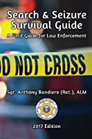 Search & Seizure Survival Guide 2017: A Field Guide for Law Enforcement