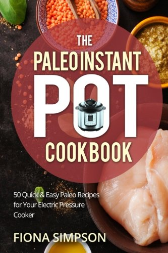 The Paleo Instant Pot Cookbook: 50 Quick & Easy Paleo Recipes for Your Electric Pressure Cooker by Fiona Simpson
