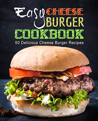 Easy Cheese Burger Cookbook: 50 Delicious Cheese Burger Recipes (2nd Edition) by BookSumo Press