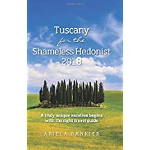 Tuscany for the Shameless Hedonist 2018: Florence and Tuscany Travel Guide 2018