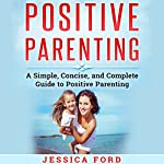 Positive Parenting: A Simple, Concise, and Complete Guide to Positive Parenting | Jessica Ford