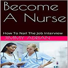 Become a Nurse: How to Nail the Job Interview Audiobook by Jimmy Adrian Narrated by Brick Knight