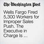Wells Fargo Fired 5,300 Workers for Improper Sales Push. The Executive in Charge Is Retiring with $125 Million | Renae Merle