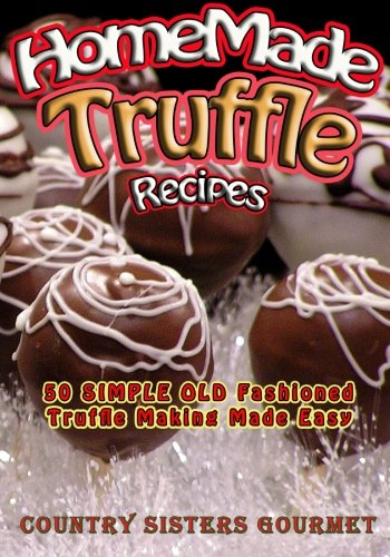 Homemade Truffle Recipes: 50 Simple Old Fashioned Truffle Making Made Easy Homemade Truffles