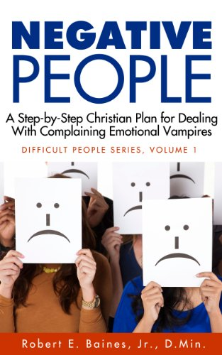 Negative People: A Step-by-Step Christian Plan for Dealing With Complaining Emotional Vampires (Dealing With Difficult People Series Book 1)