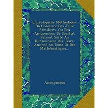 Encyclopédie Méthodique: Dictionnaire Des Jeux Familiers, Ou Des Amusemens De Société, Faisant Suite Au Dictionnaire Des Jeux, Annexé Au Tome Iii Des Mathématiques...