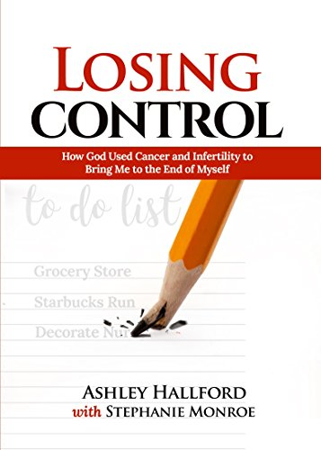 Losing Control: How God Used Cancer and Infertility to Bring Me to the End of Myself