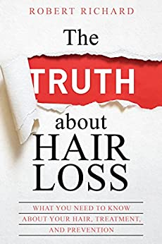 The TRUTH about Hair Loss: What You Need to Know about Your Hair, Treatment, and Prevention (Hair Loss cure, Alopecia, MPB, Male pattern baldness, Hair Loss Treatment) by [Richard, Robert]