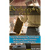 Beekeeping Guide: Learn Beekeeping Techniques Of Building Bee Colonies With Common Mistakes: (Beehive, Bee Keeping, Keeping Bees, Raw Honey, Honey Bee, ... Beekeeping Techniques, Beekeeping Mistakes)
