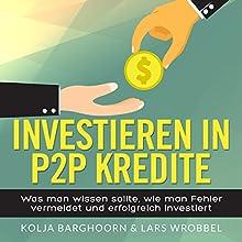 Investieren in P2P Kredite: Was man wissen sollte, wie man Fehler vermeidet und erfolgreich investiert  Hörbuch von Lars Wrobbel, Kolja Barghoorn Gesprochen von: Lars Wrobbel