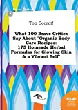 Top Secret! What 100 Brave Critics Say about Organic Body Care Recipes: 175 Homeade Herbal Formulas for Glowing Skin & a Vibrant Self