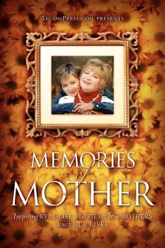 Life Real Inspiring (Memories of Mother: Inspiring REAL-LIFE STORIES of how MOTHERS TOUCH OUR LIVES)