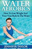 Water Aerobics - How to Lose Weight and Tone Your Body in the Water, Jennifer Taylor, 1492274976