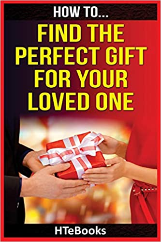 dc08b54aad6 How To Find The Perfect Gift For Your Loved One (How To eBooks): HTeBooks:  9781535138222: Amazon.com: Books