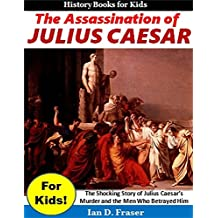 The Assassination of Julius Caesar for Kids!: The Shocking Story of Julius Caesar's Murder and the Men Who Betrayed Him (History for Children)