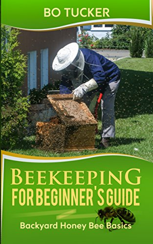 Beekeeping for Beginner's Guide: Backyard Honey Bee Basics (Bees Keeping with Beekeepers, First Colony Starting, Honeybee Colonies, DIY Projects) (Homesteading Freedom) by [Tucker, Bo]