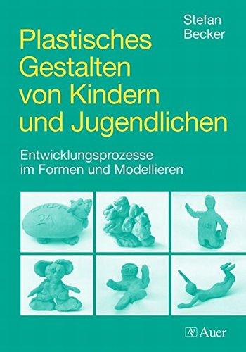 Plastisches Gestalten von Kindern und Jugendlichen: Entwicklungsprozesse im Formen und Modellieren (Alle Klassenstufen)